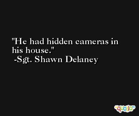 He had hidden cameras in his house. -Sgt. Shawn Delaney