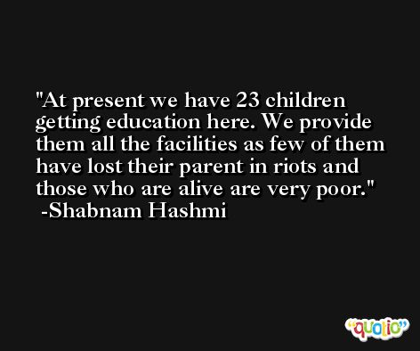 At present we have 23 children getting education here. We provide them all the facilities as few of them have lost their parent in riots and those who are alive are very poor. -Shabnam Hashmi