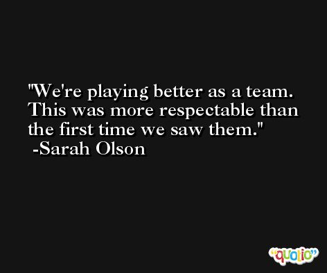 We're playing better as a team. This was more respectable than the first time we saw them. -Sarah Olson