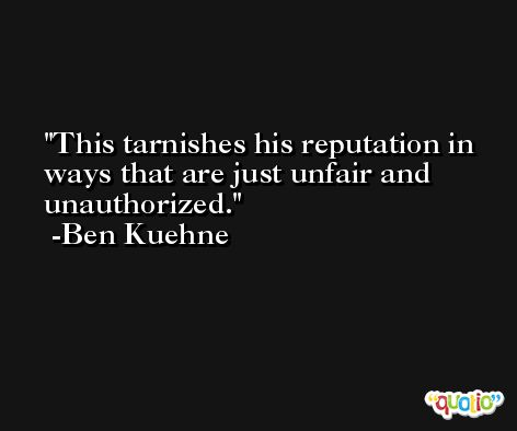 This tarnishes his reputation in ways that are just unfair and unauthorized. -Ben Kuehne