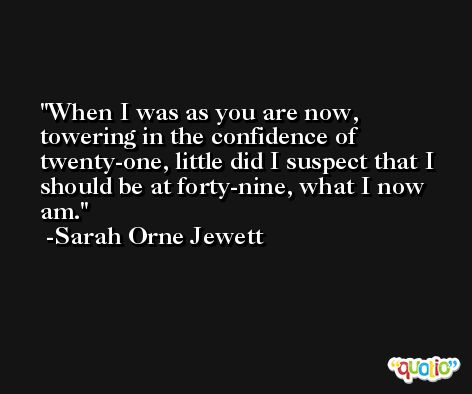 When I was as you are now, towering in the confidence of twenty-one, little did I suspect that I should be at forty-nine, what I now am. -Sarah Orne Jewett