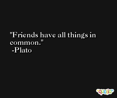 Friends have all things in common. -Plato
