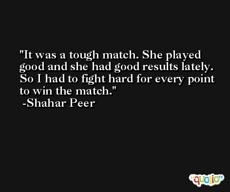It was a tough match. She played good and she had good results lately. So I had to fight hard for every point to win the match. -Shahar Peer