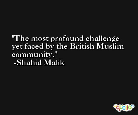 The most profound challenge yet faced by the British Muslim community. -Shahid Malik
