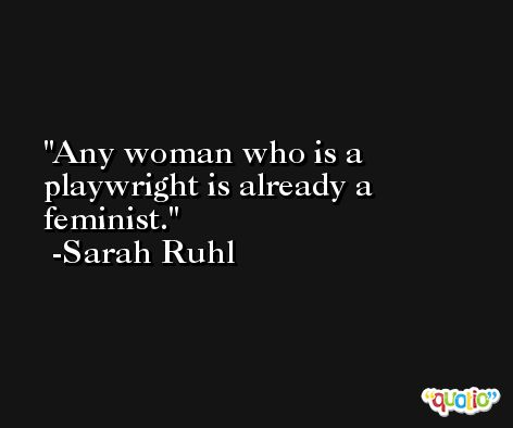 Any woman who is a playwright is already a feminist. -Sarah Ruhl