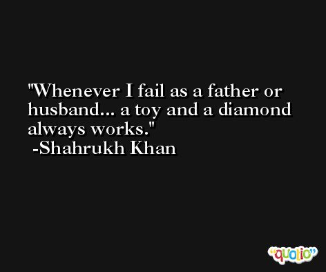 Whenever I fail as a father or husband... a toy and a diamond always works. -Shahrukh Khan