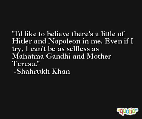 I'd like to believe there's a little of Hitler and Napoleon in me. Even if I try, I can't be as selfless as Mahatma Gandhi and Mother Teresa. -Shahrukh Khan