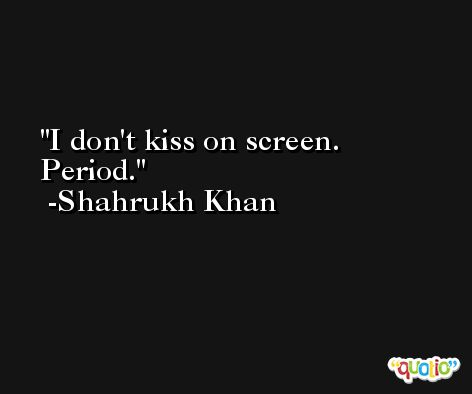 I don't kiss on screen. Period. -Shahrukh Khan