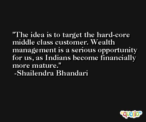 The idea is to target the hard-core middle class customer. Wealth management is a serious opportunity for us, as Indians become financially more mature. -Shailendra Bhandari