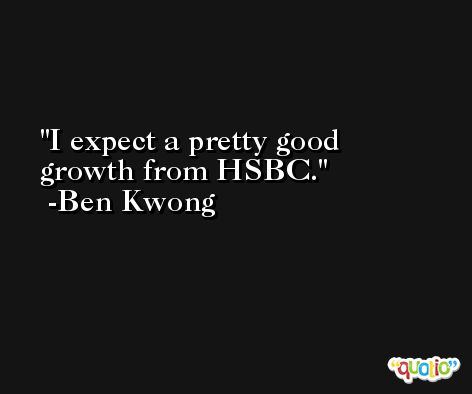 I expect a pretty good growth from HSBC. -Ben Kwong