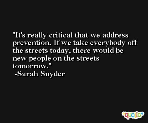 It's really critical that we address prevention. If we take everybody off the streets today, there would be new people on the streets tomorrow. -Sarah Snyder