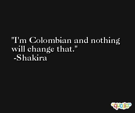 I'm Colombian and nothing will change that. -Shakira