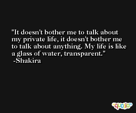 It doesn't bother me to talk about my private life, it doesn't bother me to talk about anything. My life is like a glass of water, transparent. -Shakira