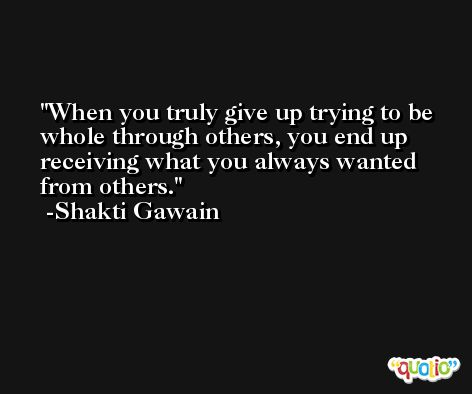 When you truly give up trying to be whole through others, you end up receiving what you always wanted from others. -Shakti Gawain