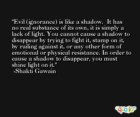Evil (ignorance) is like a shadow.  It has no real substance of its own, it is simply a lack of light. You cannot cause a shadow to disappear by trying to fight it, stamp on it, by railing against it, or any other form of emotional or physical resistance. In order to cause a shadow to disappear, you must shine light on it. -Shakti Gawain