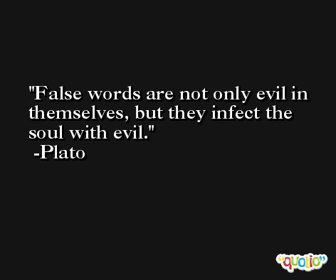 False words are not only evil in themselves, but they infect the soul with evil. -Plato