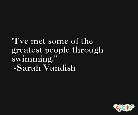 I've met some of the greatest people through swimming. -Sarah Vandish