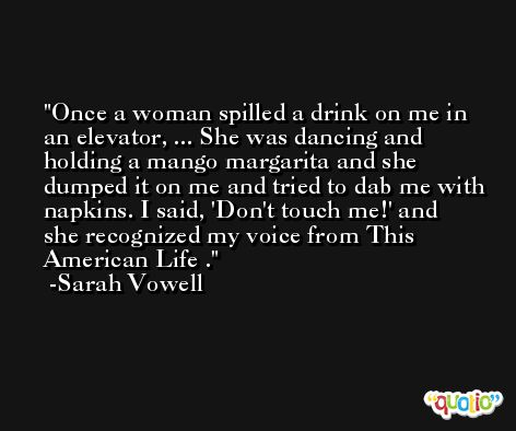 Once a woman spilled a drink on me in an elevator, ... She was dancing and holding a mango margarita and she dumped it on me and tried to dab me with napkins. I said, 'Don't touch me!' and she recognized my voice from This American Life . -Sarah Vowell