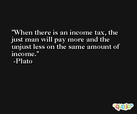 When there is an income tax, the just man will pay more and the unjust less on the same amount of income. -Plato