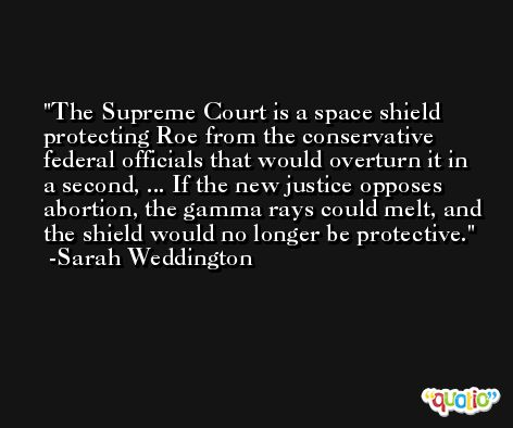The Supreme Court is a space shield protecting Roe from the conservative federal officials that would overturn it in a second, ... If the new justice opposes abortion, the gamma rays could melt, and the shield would no longer be protective. -Sarah Weddington