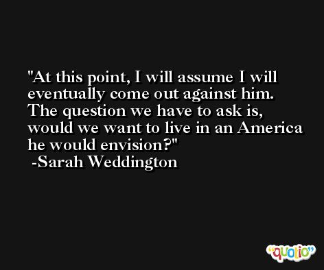 At this point, I will assume I will eventually come out against him. The question we have to ask is, would we want to live in an America he would envision? -Sarah Weddington