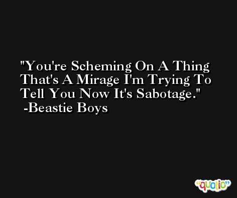 You're Scheming On A Thing That's A Mirage I'm Trying To Tell You Now It's Sabotage. -Beastie Boys