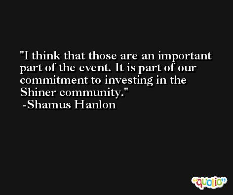 I think that those are an important part of the event. It is part of our commitment to investing in the Shiner community. -Shamus Hanlon