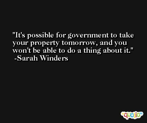 It's possible for government to take your property tomorrow, and you won't be able to do a thing about it. -Sarah Winders