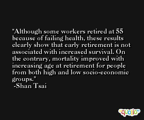 Although some workers retired at 55 because of failing health, these results clearly show that early retirement is not associated with increased survival. On the contrary, mortality improved with increasing age at retirement for people from both high and low socio-economic groups. -Shan Tsai