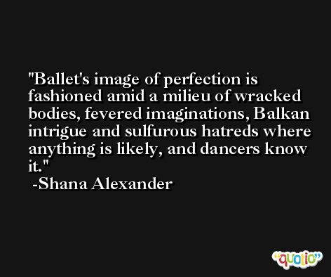 Ballet's image of perfection is fashioned amid a milieu of wracked bodies, fevered imaginations, Balkan intrigue and sulfurous hatreds where anything is likely, and dancers know it. -Shana Alexander