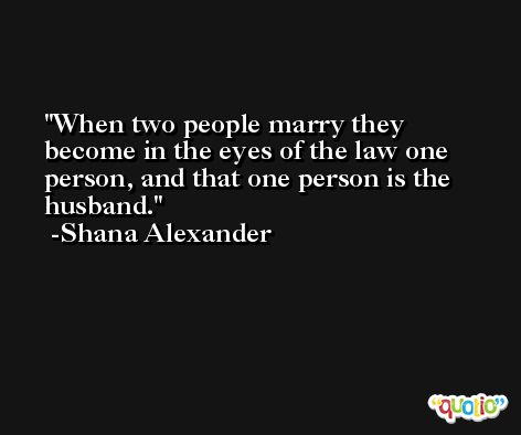 When two people marry they become in the eyes of the law one person, and that one person is the husband. -Shana Alexander