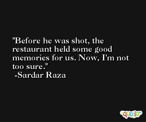 Before he was shot, the restaurant held some good memories for us. Now, I'm not too sure. -Sardar Raza