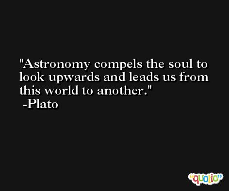 Astronomy compels the soul to look upwards and leads us from this world to another. -Plato
