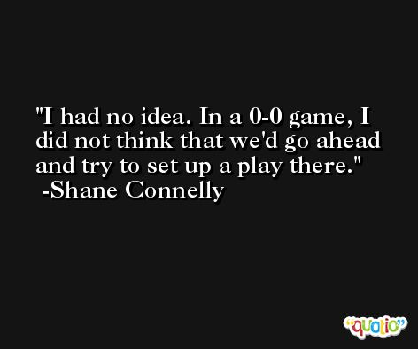 I had no idea. In a 0-0 game, I did not think that we'd go ahead and try to set up a play there. -Shane Connelly