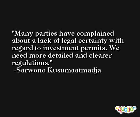 Many parties have complained about a lack of legal certainty with regard to investment permits. We need more detailed and clearer regulations. -Sarwono Kusumaatmadja