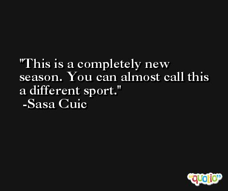 This is a completely new season. You can almost call this a different sport. -Sasa Cuic