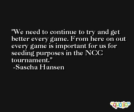 We need to continue to try and get better every game. From here on out every game is important for us for seeding purposes in the NCC tournament. -Sascha Hansen