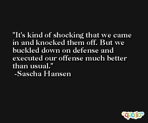 It's kind of shocking that we came in and knocked them off. But we buckled down on defense and executed our offense much better than usual. -Sascha Hansen