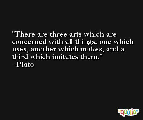 There are three arts which are concerned with all things: one which uses, another which makes, and a third which imitates them. -Plato