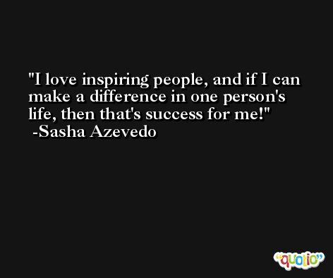 I love inspiring people, and if I can make a difference in one person's life, then that's success for me! -Sasha Azevedo