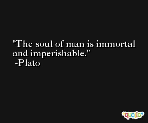 The soul of man is immortal and imperishable. -Plato