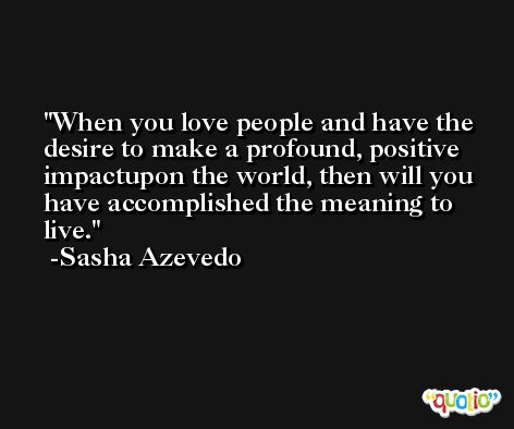 When you love people and have the desire to make a profound, positive impactupon the world, then will you have accomplished the meaning to live. -Sasha Azevedo