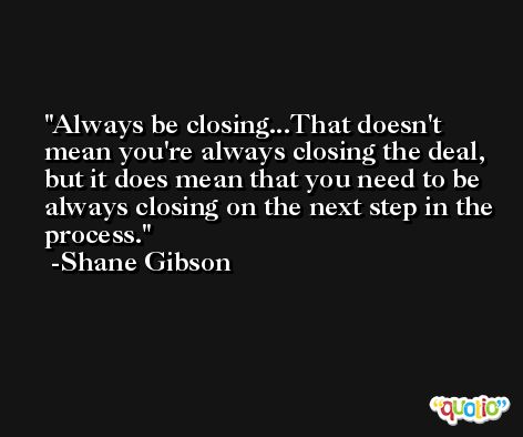 Always be closing...That doesn't mean you're always closing the deal, but it does mean that you need to be always closing on the next step in the process. -Shane Gibson