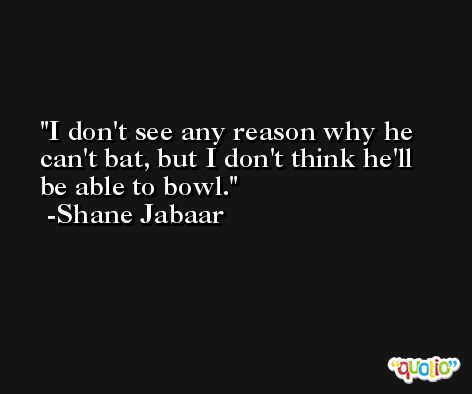 I don't see any reason why he can't bat, but I don't think he'll be able to bowl. -Shane Jabaar