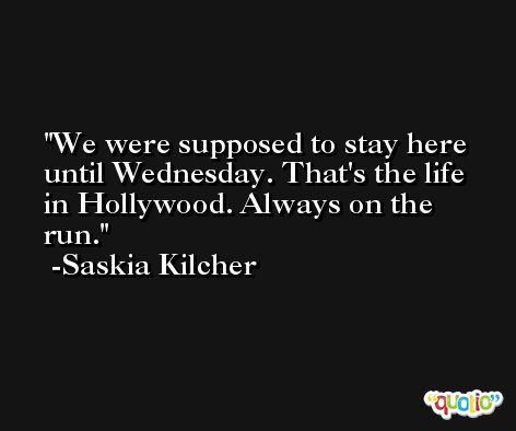 We were supposed to stay here until Wednesday. That's the life in Hollywood. Always on the run. -Saskia Kilcher