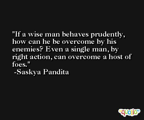 If a wise man behaves prudently, how can he be overcome by his enemies? Even a single man, by right action, can overcome a host of foes. -Saskya Pandita