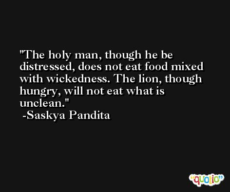 The holy man, though he be distressed, does not eat food mixed with wickedness. The lion, though hungry, will not eat what is unclean. -Saskya Pandita