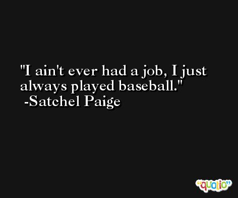 I ain't ever had a job, I just always played baseball. -Satchel Paige