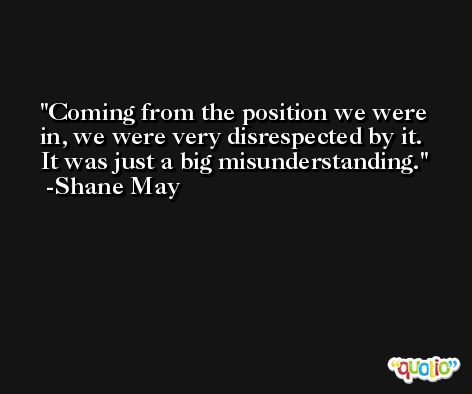 Coming from the position we were in, we were very disrespected by it. It was just a big misunderstanding. -Shane May