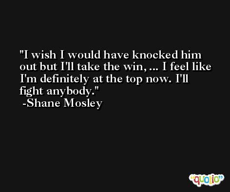 I wish I would have knocked him out but I'll take the win, ... I feel like I'm definitely at the top now. I'll fight anybody. -Shane Mosley